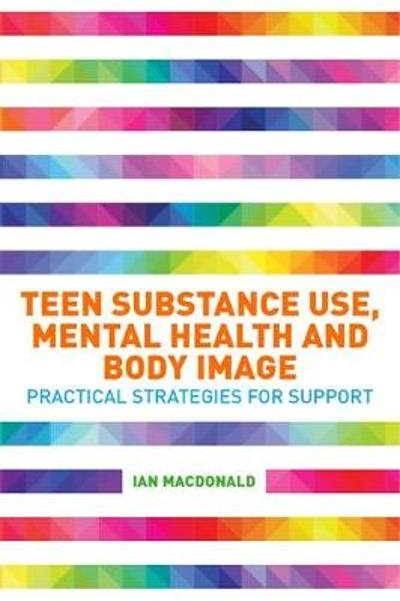 Teen Substance Use, Mental Health and Body Image - Ian Macdonald