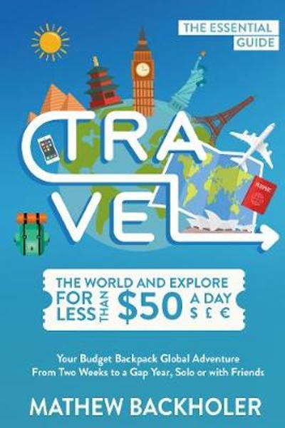 Travel the World and Explore for Less Than $50 a Day, the Essential Guide - Mathew Backholer