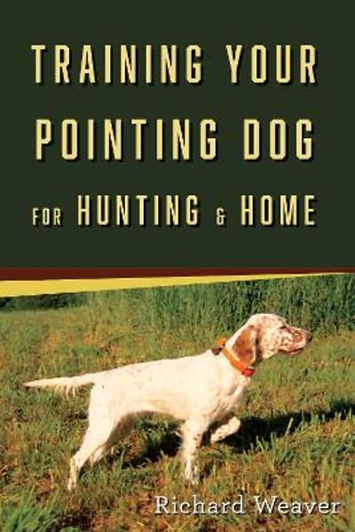 Training Your Pointing Dog - Richard Weaver