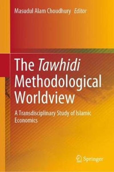 The Tawhidi Methodological Worldview - Masudul Alam Choudhury