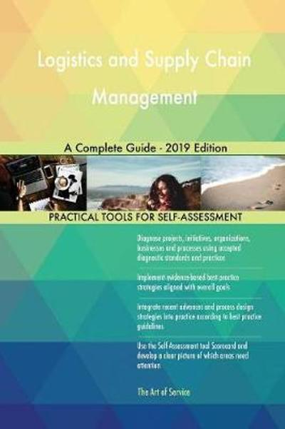 Logistics and Supply Chain Management A Complete Guide - 2019 Edition - Gerardus Blokdyk