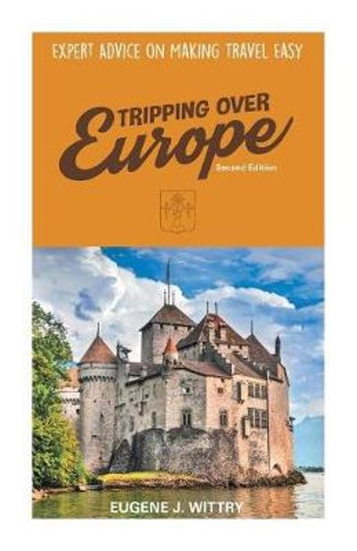Tripping Over Europe, 2nd Edition. Expert Advice on Making Travel Easy - Eugene J Wittry