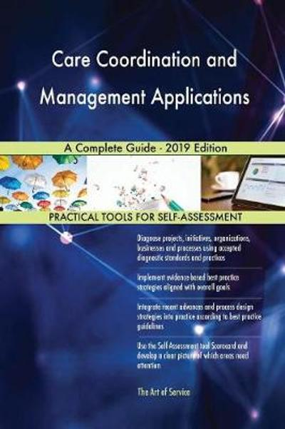 Care Coordination and Management Applications A Complete Guide - 2019 Edition - Gerardus Blokdyk
