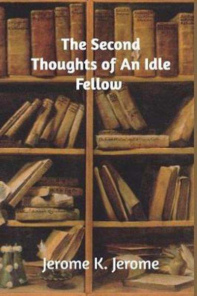 The Second Thoughts of an Idle Fellow - Jerome K Jerome