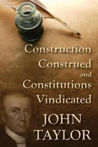 Construction Construed, and Constitutions Vindicated (1938) - John Taylor