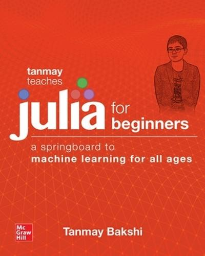 Tanmay Teaches Julia for Beginners: A Springboard to Machine Learning for All Ages - Tanmay Bakshi