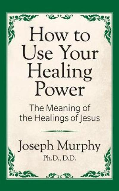 How to Use Your Healing Power: The Meaning of the Healings of Jesus - Joseph Murphy