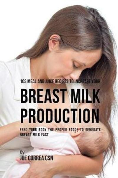 103 Meal and Juice Recipes to Increase Your Breast Milk Production - Joe Correa