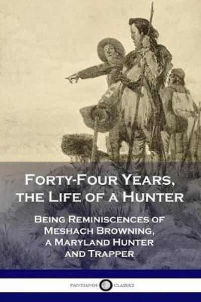 Forty-Four Years, the Life of a Hunter - Meshach Browning