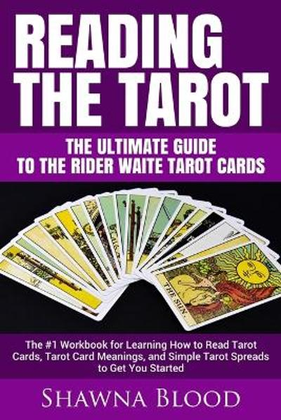 Reading the Tarot - the Ultimate Guide to the Rider Waite Tarot Cards - Shawna Blood