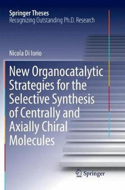 New Organocatalytic Strategies for the Selective Synthesis of Centrally and Axially Chiral Molecules - Nicola Di Iorio