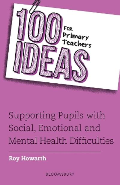 100 Ideas for Primary Teachers: Supporting Pupils with Social, Emotional and Mental Health Difficulties - Roy Howarth