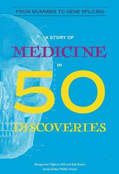A Story of Medicine in 50 Discoveries - Marguerite Vigliani, M. D.