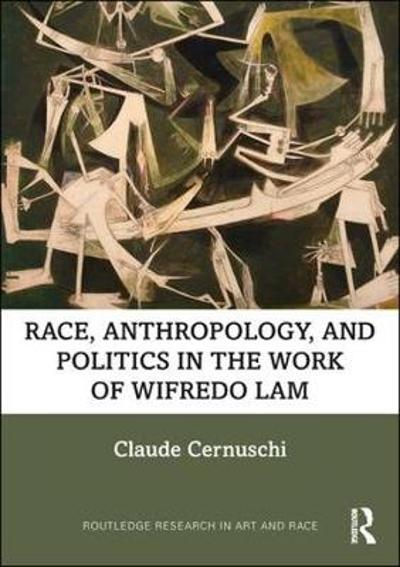 Race, Anthropology, and Politics in the Work of Wifredo Lam - Claude Cernuschi