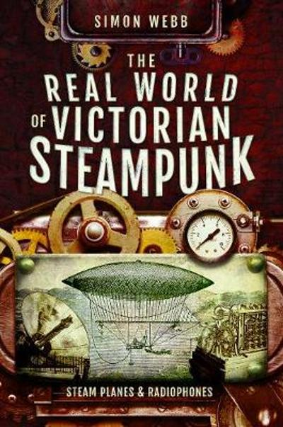 The Real World of Victorian Steampunk - Simon Webb