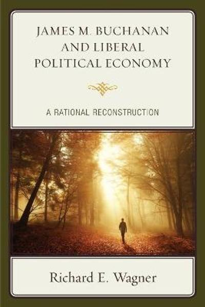James M. Buchanan and Liberal Political Economy - Richard E. Wagner