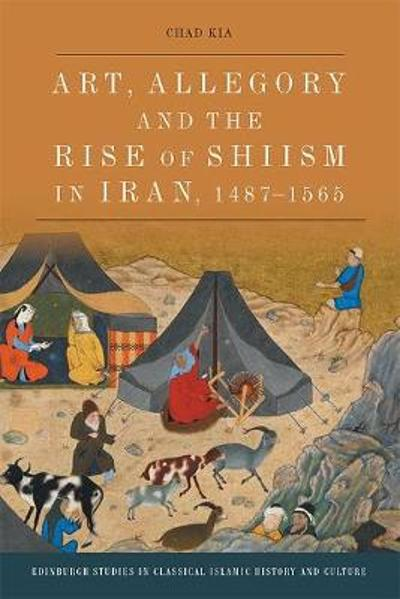 Art, Allegory and the Rise of Shi'Ism in Iran, 1467-1565 - Chad Kia