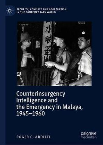 Counterinsurgency Intelligence and the Emergency in Malaya - Roger C. Arditti