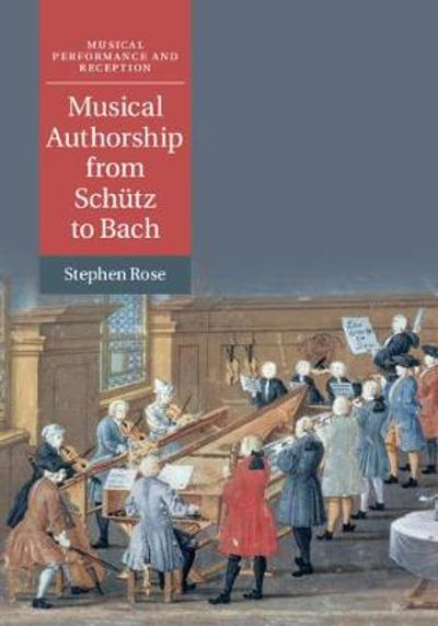 Musical Authorship from Schutz to Bach - Stephen Rose