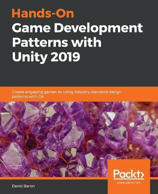 Hands-On Game Development Patterns with Unity 2019 - David Baron