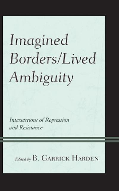 Imagined Borders/Lived Ambiguity - B. Garrick Harden