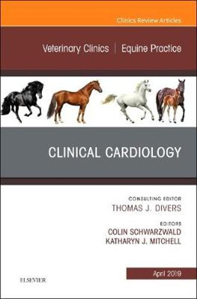 Clinical Cardiology, An Issue of Veterinary Clinics of North America: Equine Practice - Colin Schwarzwald