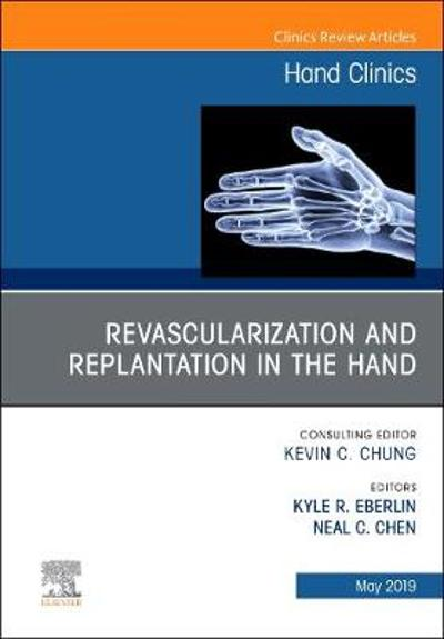 Revascularization and Replantation in the Hand, An Issue of Hand Clinics - Kyle R. Eberlin