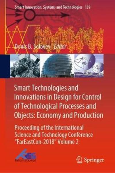 Smart Technologies and Innovations in Design for Control of Technological Processes and Objects: Economy and Production - Denis B. Solovev