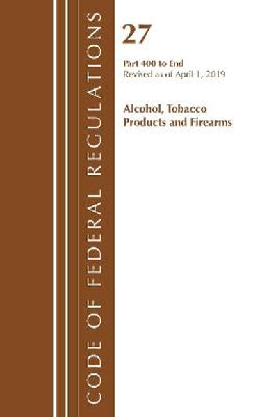 Code of Federal Regulations, Title 27 Alcohol Tobacco Products and Firearms 400-End, Revised as of April 1, 2019 - Office Of The Federal Register (U.S.)