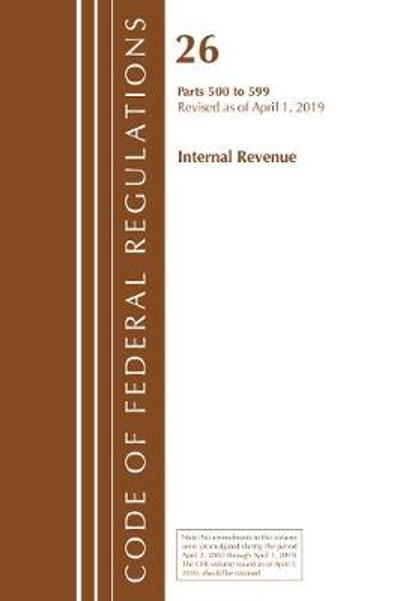 Code of Federal Regulations, Title 26 Internal Revenue 500-599, Revised as of April 1, 2019 - Office Of The Federal Register (U.S.)
