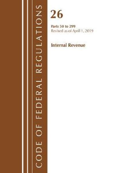 Code of Federal Regulations, Title 26 Internal Revenue 50-299, Revised as of April 1, 2019 - Office Of The Federal Register (U.S.)