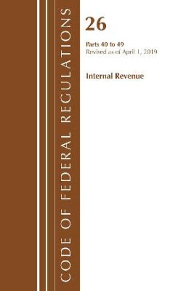 Code of Federal Regulations, Title 26 Internal Revenue 40-49, Revised as of April 1, 2019 - Office Of The Federal Register (U.S.)