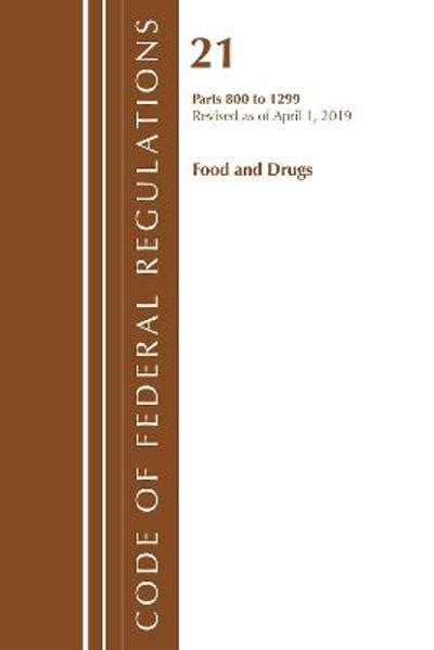 Code of Federal Regulations, Title 21 Food and Drugs 800-1299, Revised as of April 1, 2019 - Office Of The Federal Register (U.S.)