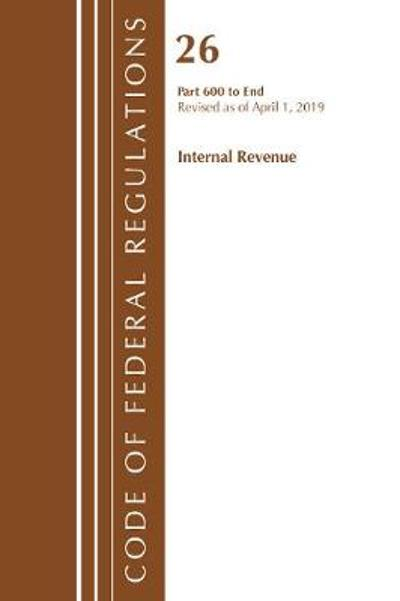 Code of Federal Regulations, Title 26 Internal Revenue 600-End, Revised as of April 1, 2019 - Office Of The Federal Register (U.S.)