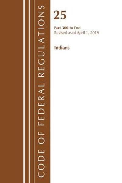 Code of Federal Regulations, Title 25 Indians 300-End, Revised as of April 1, 2019 - Office Of The Federal Register (U.S.)