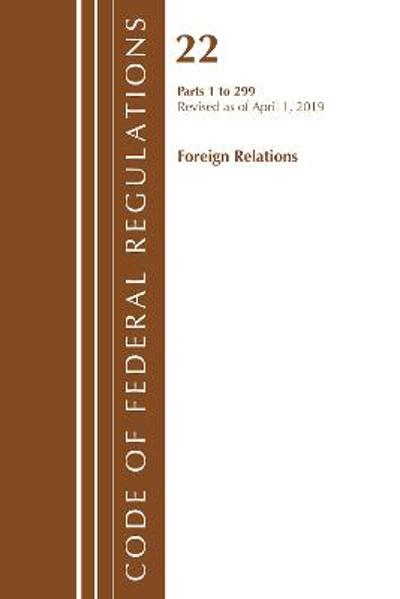 Code of Federal Regulations, Title 22 Foreign Relations 1-299, Revised as of April 1, 2019 - Office Of The Federal Register (U.S.)