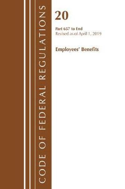 Code of Federal Regulations, Title 20 Employee Benefits 657-End, Revised as of April 1, 2019 - Office Of The Federal Register (U.S.)