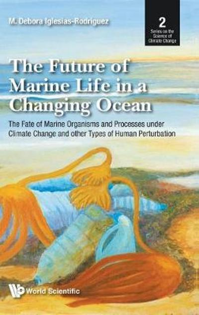 Future Of Marine Life In A Changing Ocean, The: The Fate Of Marine Organisms And Processes Under Climate Change And Other Types Of Human Perturbation - M Debora Iglesias-rodriguez