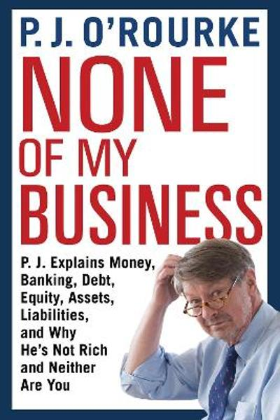 None of My Business - P. J. O'Rourke