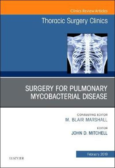 Surgery for Pulmonary Mycobacterial Disease, An Issue of Thoracic Surgery Clinics - John D. Mitchell