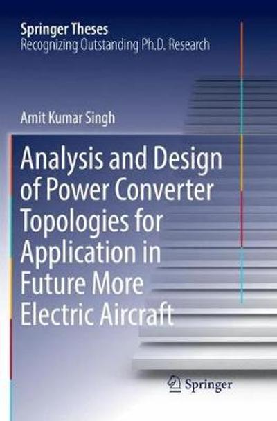 Analysis and Design of Power Converter Topologies for Application in Future More Electric Aircraft - Amit Kumar Singh