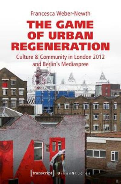 The Game of Urban Regeneration - Culture & Community in London 2012 and Berlin's Mediaspree - Francesca Weber-newth