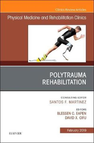 Polytrauma Rehabilitation, An Issue of Physical Medicine and Rehabilitation Clinics of North America - Blessen C. Eapen