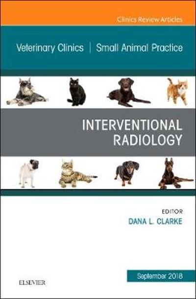 Interventional Radiology, An Issue of Veterinary Clinics of North America: Small Animal Practice - Dana Clarke