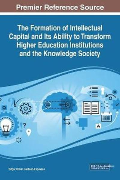 The Formation of Intellectual Capital and Its Ability to Transform Higher Education Institutions and the Knowledge Society - Edgar Oliver Cardoso Espinosa