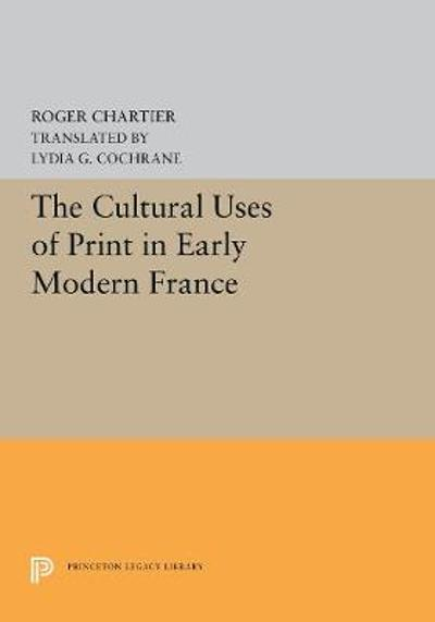 The Cultural Uses of Print in Early Modern France - Roger Chartier
