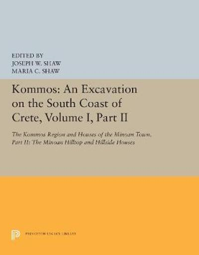 Kommos: An Excavation on the South Coast of Crete, Volume I, Part II - Joseph W. Shaw