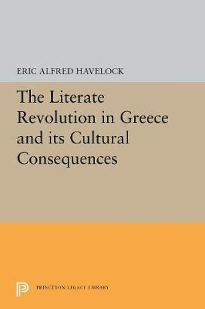 The Literate Revolution in Greece and its Cultural Consequences - Eric Alfred Havelock