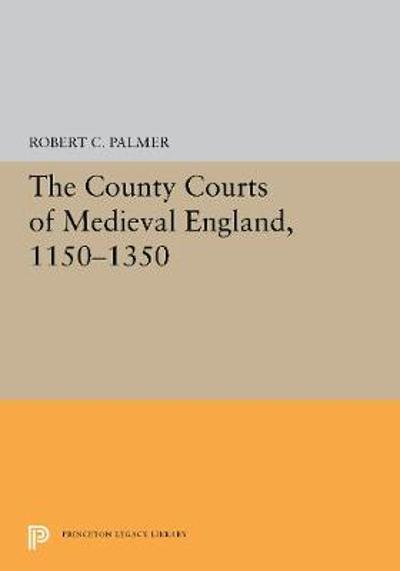 The County Courts of Medieval England, 1150-1350 - Robert C. Palmer