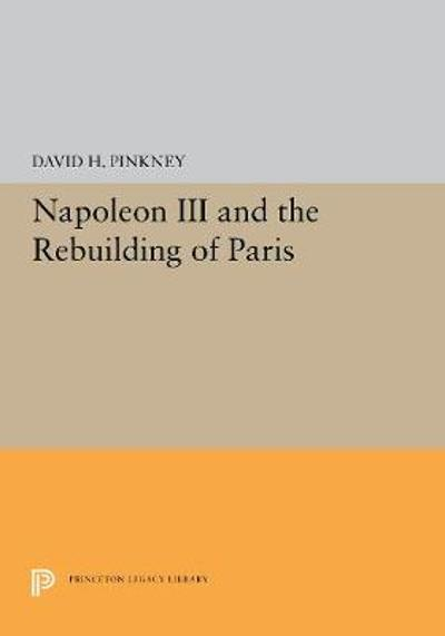 Napoleon III and the Rebuilding of Paris - David H. Pinkney